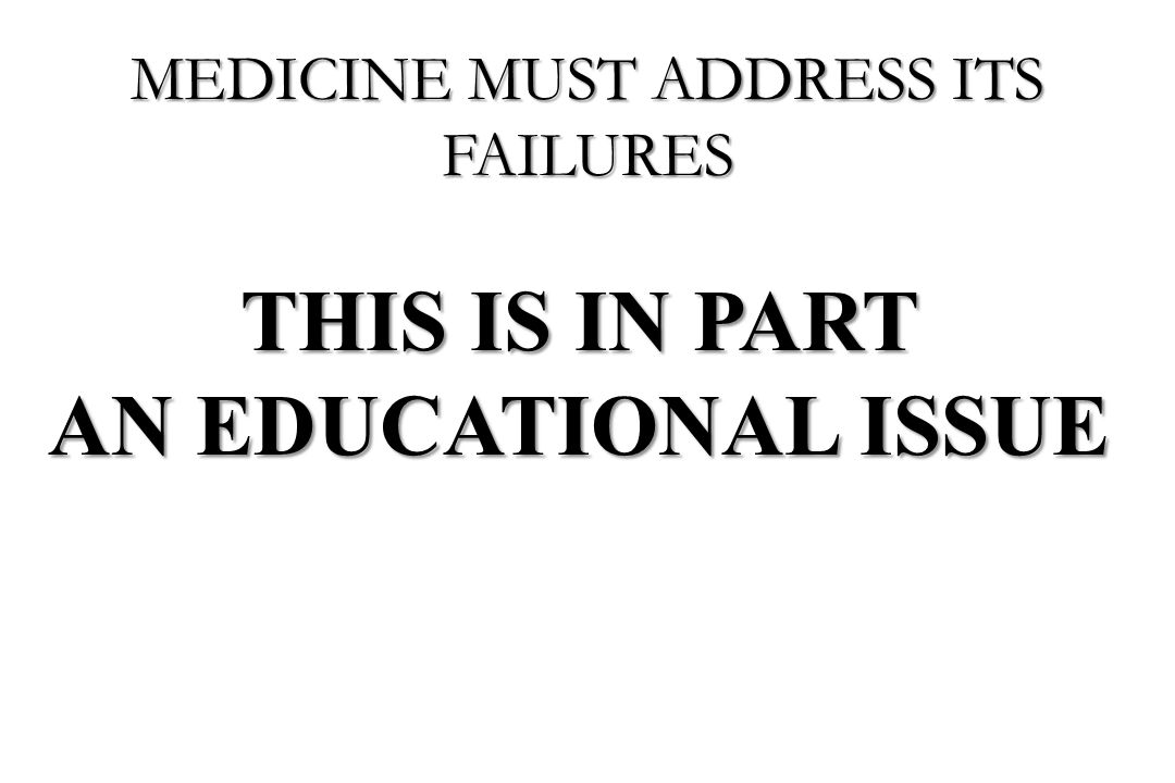 THIS IS IN PART AN EDUCATIONAL ISSUE MEDICINE MUST ADDRESS ITS FAILURES