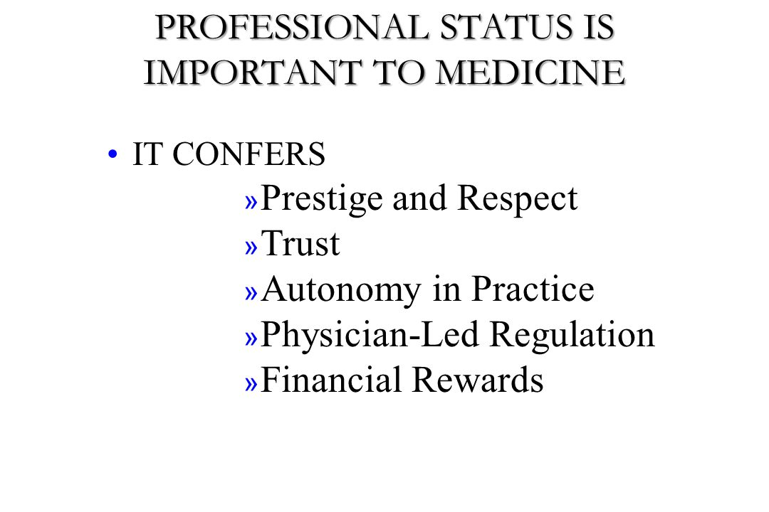 MEDICINE FAILS TO MEET SOCIETAL EXPECTATIONS THE RESULT- A CHANGE IN THE CONTRACT public trust in the system (contract) trust in physician/profession medical influence on public policy self-regulation external regulation autonomy BREACHING THE SOCIAL CONTRACT