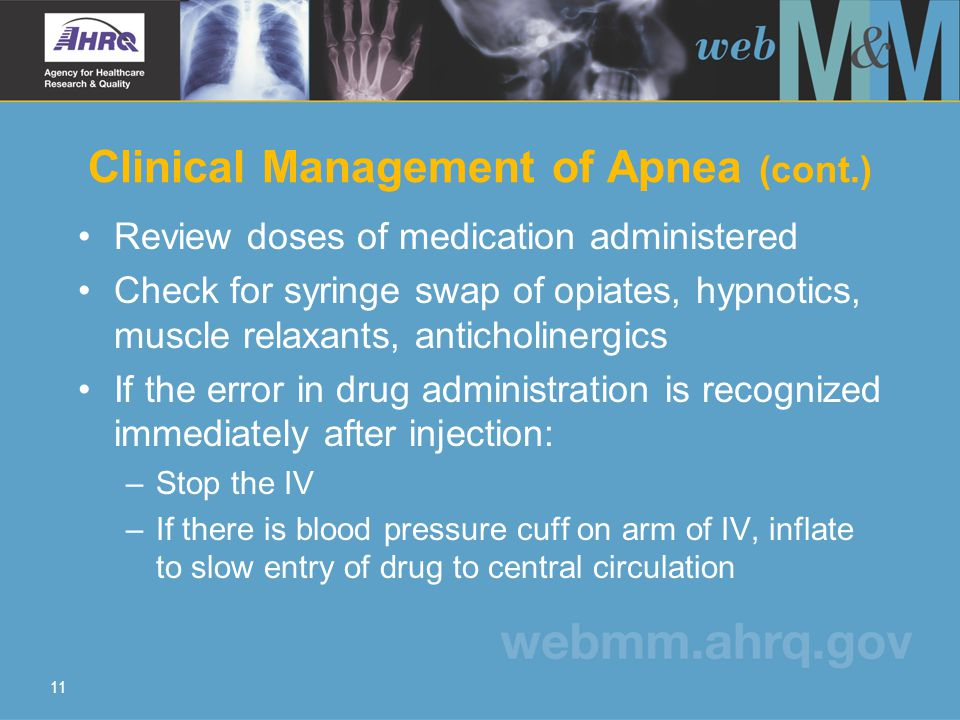 11 Clinical Management of Apnea (cont.) Review doses of medication administered Check for syringe swap of opiates, hypnotics, muscle relaxants, anticholinergics If the error in drug administration is recognized immediately after injection: –Stop the IV –If there is blood pressure cuff on arm of IV, inflate to slow entry of drug to central circulation