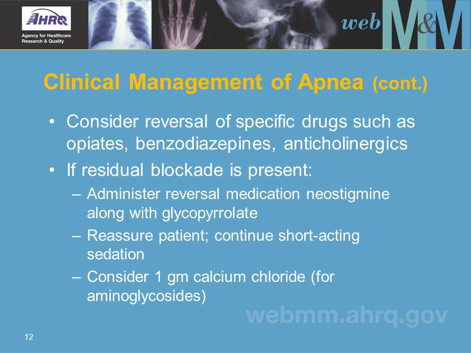 12 Consider reversal of specific drugs such as opiates, benzodiazepines, anticholinergics If residual blockade is present: –Administer reversal medication neostigmine along with glycopyrrolate –Reassure patient; continue short-acting sedation –Consider 1 gm calcium chloride (for aminoglycosides) Clinical Management of Apnea (cont.)