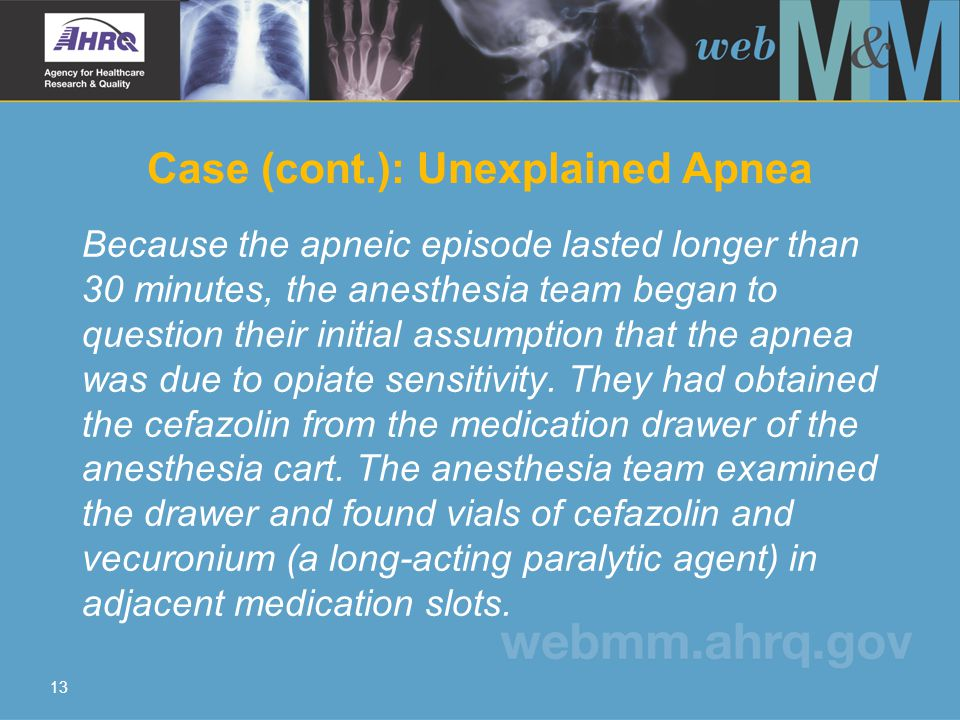 13 Case (cont.): Unexplained Apnea Because the apneic episode lasted longer than 30 minutes, the anesthesia team began to question their initial assumption that the apnea was due to opiate sensitivity.
