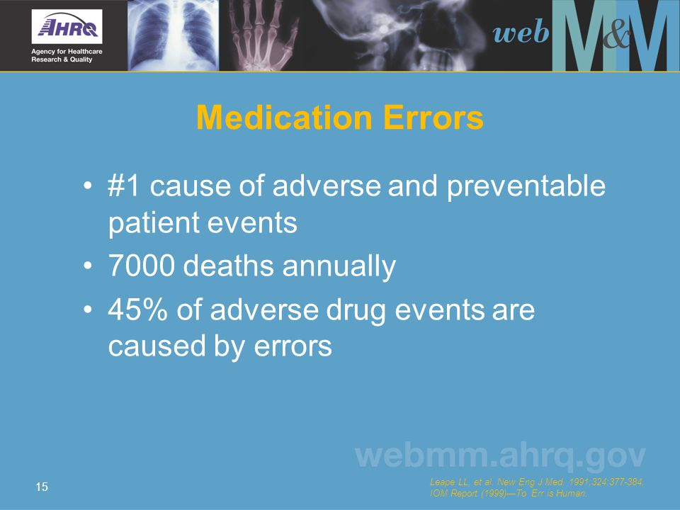 15 Medication Errors #1 cause of adverse and preventable patient events 7000 deaths annually 45% of adverse drug events are caused by errors Leape LL,