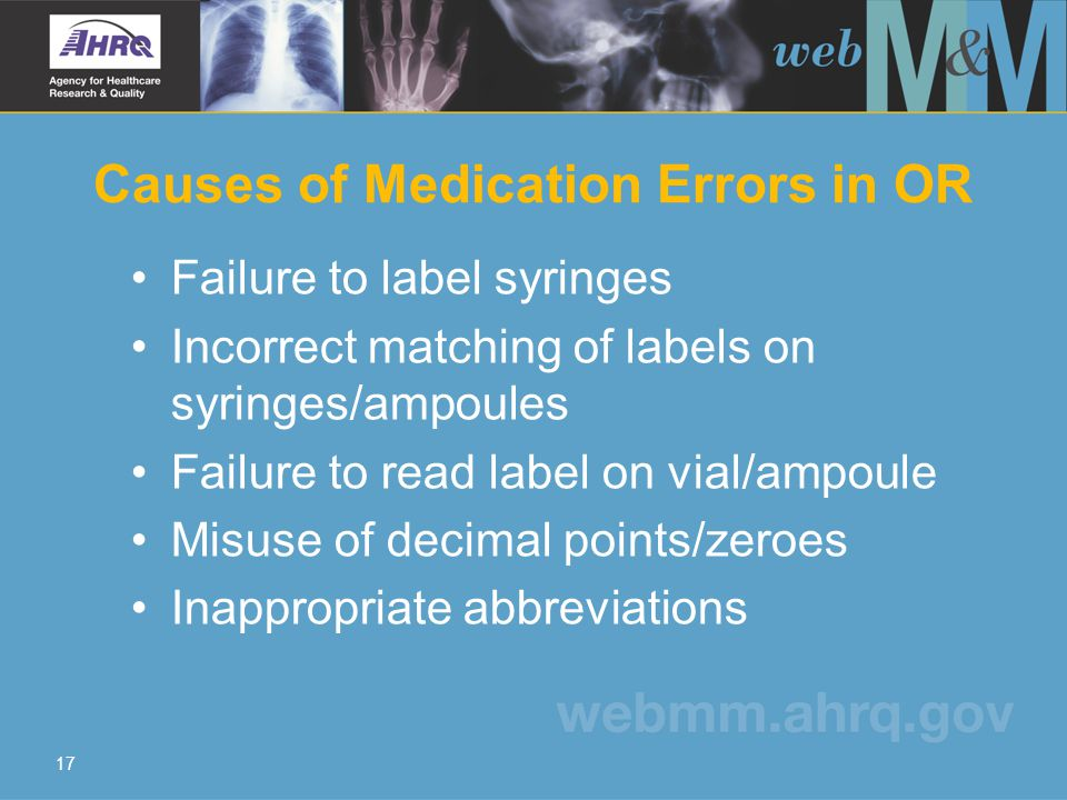 17 Causes of Medication Errors in OR Failure to label syringes Incorrect matching of labels on syringes/ampoules Failure to read label on vial/ampoule