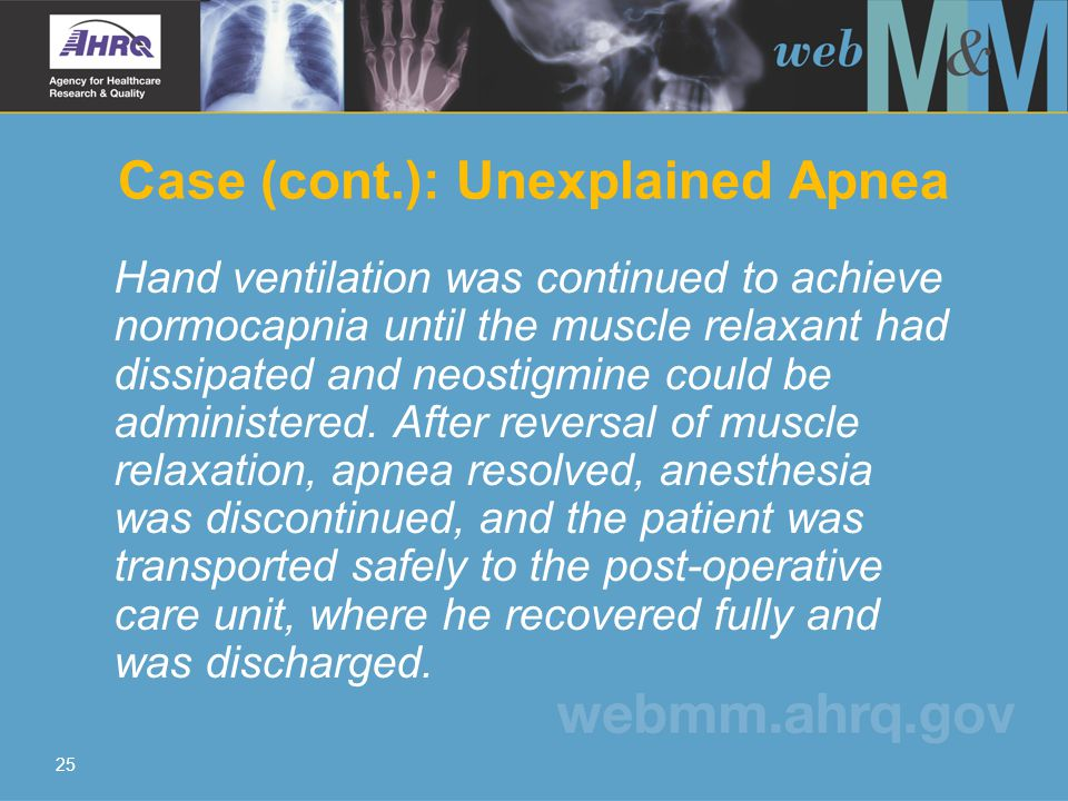 25 Case (cont.): Unexplained Apnea Hand ventilation was continued to achieve normocapnia until the muscle relaxant had dissipated and neostigmine could be administered.