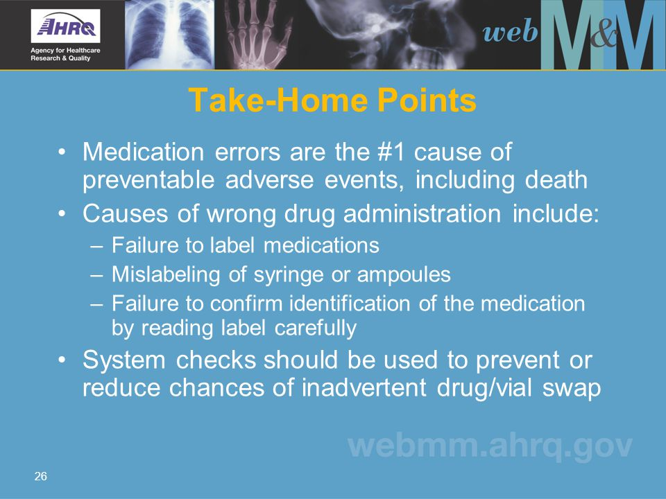 26 Take-Home Points Medication errors are the #1 cause of preventable adverse events, including death Causes of wrong drug administration include: –Fa