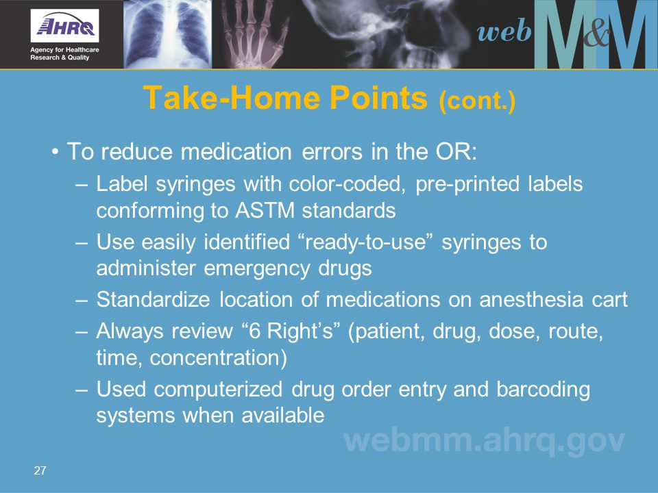 27 To reduce medication errors in the OR: –Label syringes with color-coded, pre-printed labels conforming to ASTM standards –Use easily identified ready-to-use syringes to administer emergency drugs –Standardize location of medications on anesthesia cart –Always review 6 Right's (patient, drug, dose, route, time, concentration) –Used computerized drug order entry and barcoding systems when available Take-Home Points (cont.)