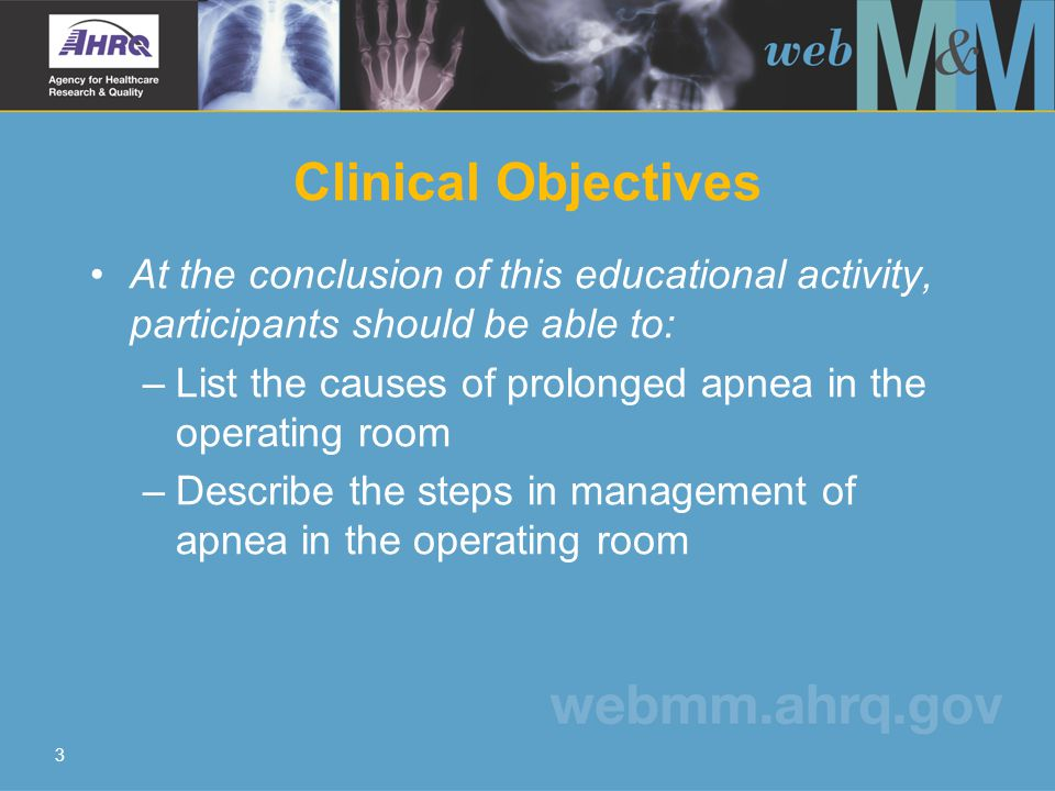 3 Clinical Objectives At the conclusion of this educational activity, participants should be able to: –List the causes of prolonged apnea in the operating room –Describe the steps in management of apnea in the operating room