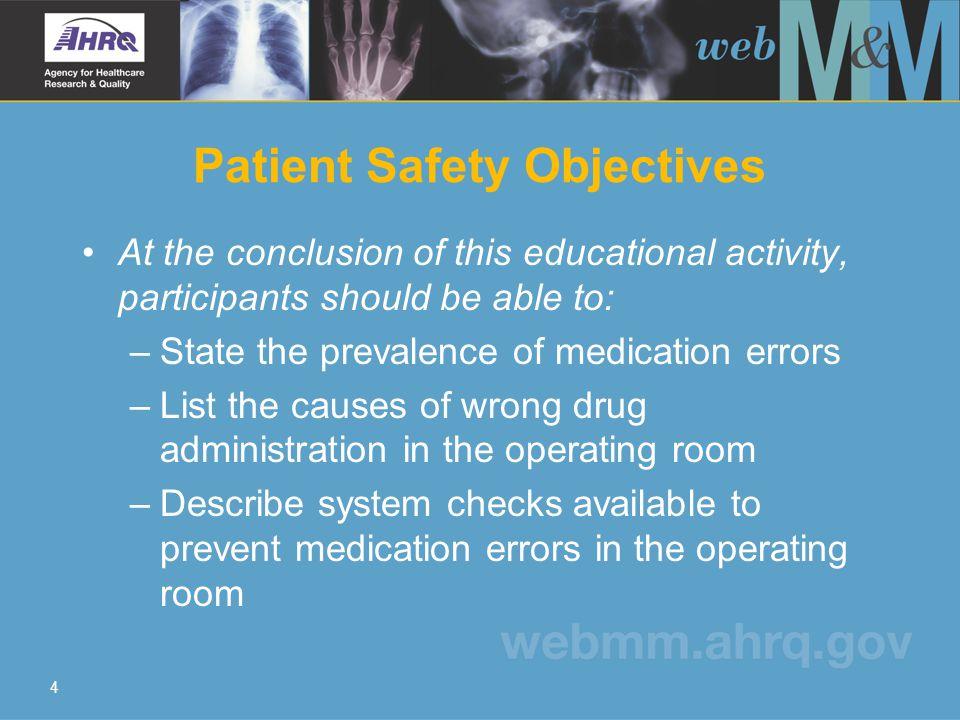 4 Patient Safety Objectives At the conclusion of this educational activity, participants should be able to: –State the prevalence of medication errors –List the causes of wrong drug administration in the operating room –Describe system checks available to prevent medication errors in the operating room