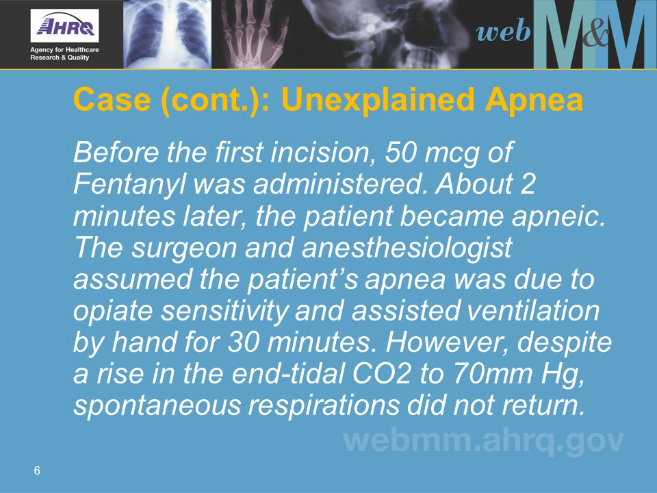 6 Case (cont.): Unexplained Apnea Before the first incision, 50 mcg of Fentanyl was administered.