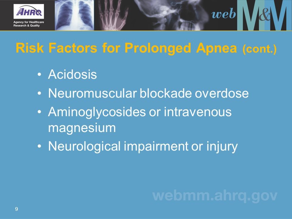 10 Clinical Management of Apnea Ensure adequate oxygenation and ventilation Maintain normocarbia or slight hypercarbia Increase O 2 flow to breathing circuit to enhance elimination of inhalation anesthetics Send blood samples for ABG and serum electrolyte levels Conduct a neurological examination