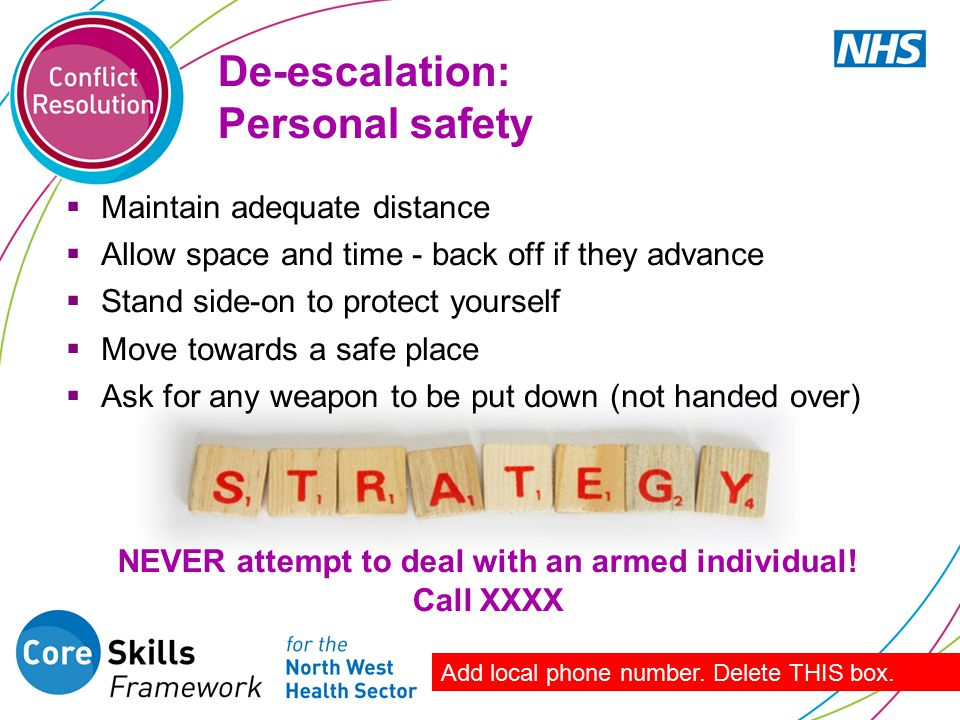 NEVER attempt to deal with an armed individual! Call XXXX De-escalation: Personal safety  Maintain adequate distance  Allow space and time - back of