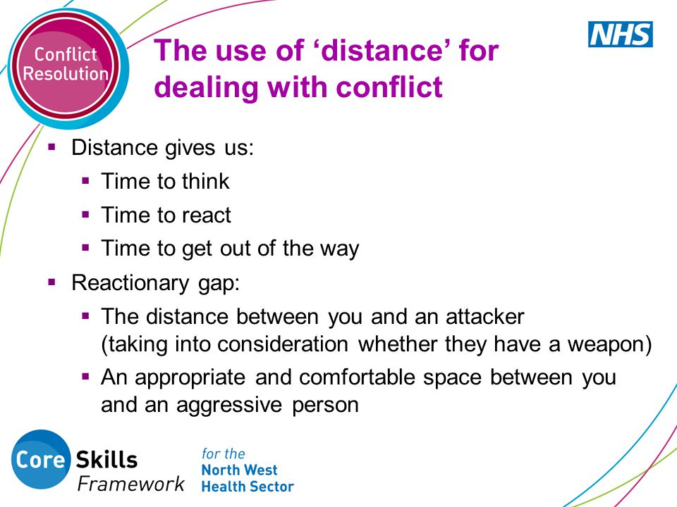 The use of 'distance' for dealing with conflict  Distance gives us:  Time to think  Time to react  Time to get out of the way  Reactionary gap:  The distance between you and an attacker (taking into consideration whether they have a weapon)  An appropriate and comfortable space between you and an aggressive person