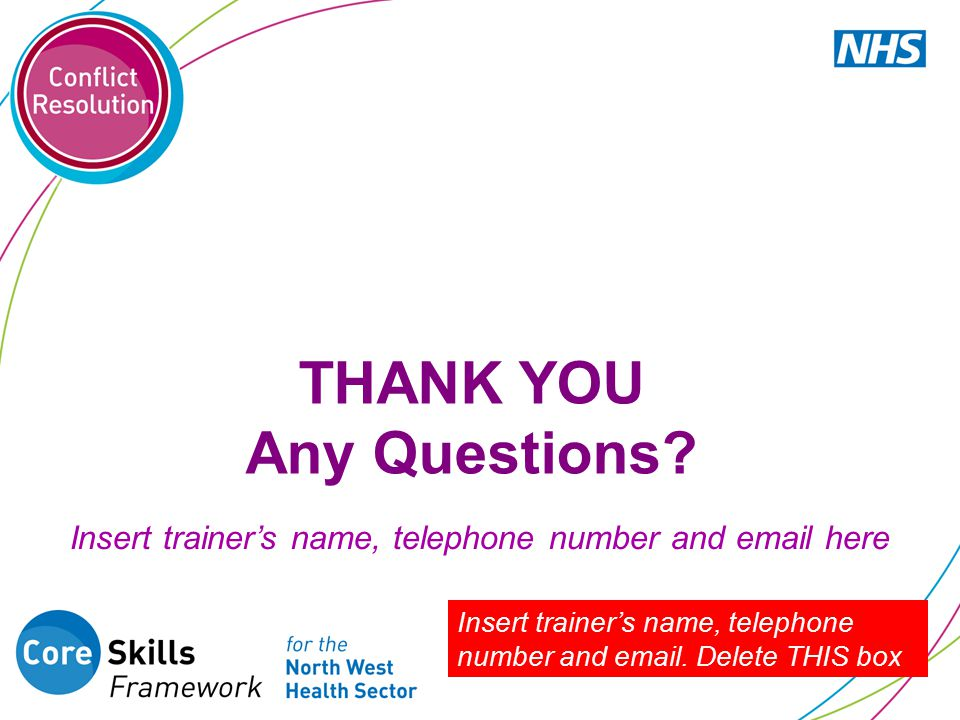 THANK YOU Any Questions? Insert trainer's name, telephone number and email. Delete THIS box Insert trainer's name, telephone number and email here
