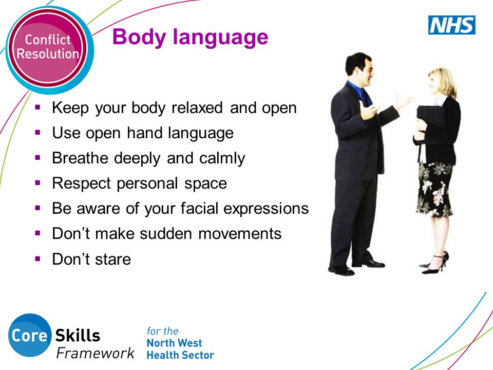 Body language  Keep your body relaxed and open  Use open hand language  Breathe deeply and calmly  Respect personal space  Be aware of your facial expressions  Don't make sudden movements  Don't stare