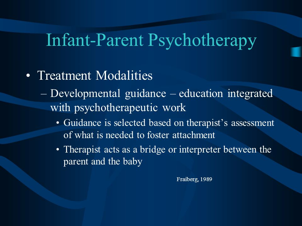 Infant-Parent Psychotherapy Treatment Modalities –Developmental guidance – education integrated with psychotherapeutic work Guidance is selected based on therapist's assessment of what is needed to foster attachment Therapist acts as a bridge or interpreter between the parent and the baby Fraiberg, 1989