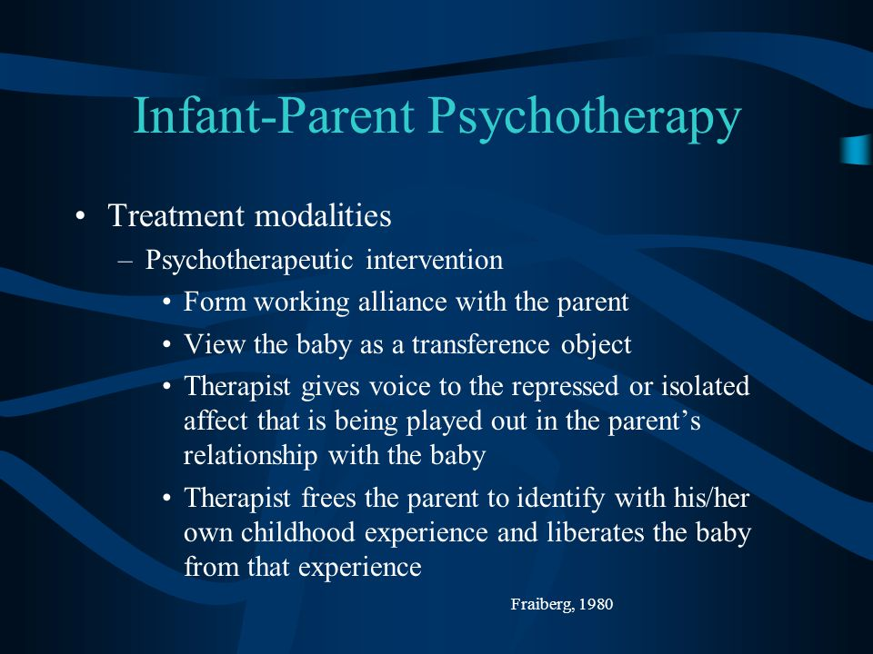 Infant-Parent Psychotherapy Treatment modalities –Psychotherapeutic intervention Form working alliance with the parent View the baby as a transference object Therapist gives voice to the repressed or isolated affect that is being played out in the parent's relationship with the baby Therapist frees the parent to identify with his/her own childhood experience and liberates the baby from that experience Fraiberg, 1980