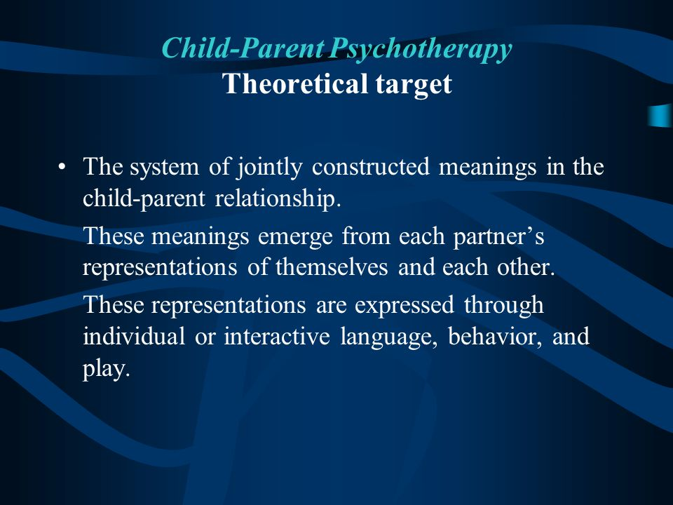 Child-Parent Psychotherapy Theoretical target The system of jointly constructed meanings in the child-parent relationship. These meanings emerge from