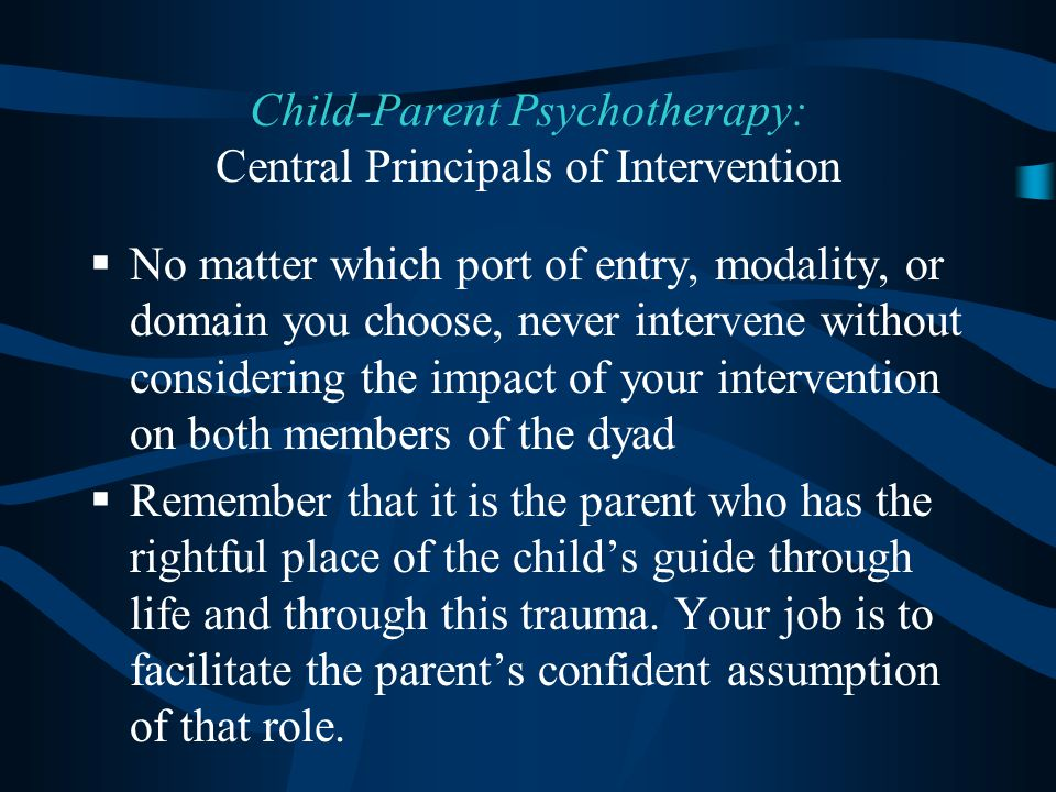  No matter which port of entry, modality, or domain you choose, never intervene without considering the impact of your intervention on both members of the dyad  Remember that it is the parent who has the rightful place of the child's guide through life and through this trauma.