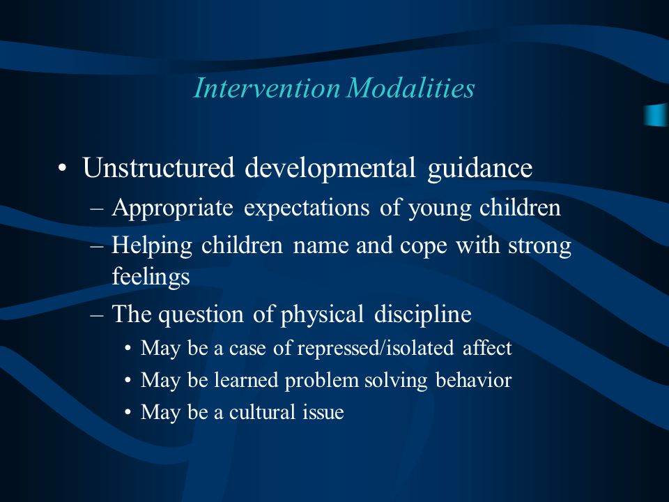 Unstructured developmental guidance –Appropriate expectations of young children –Helping children name and cope with strong feelings –The question of physical discipline May be a case of repressed/isolated affect May be learned problem solving behavior May be a cultural issue Intervention Modalities