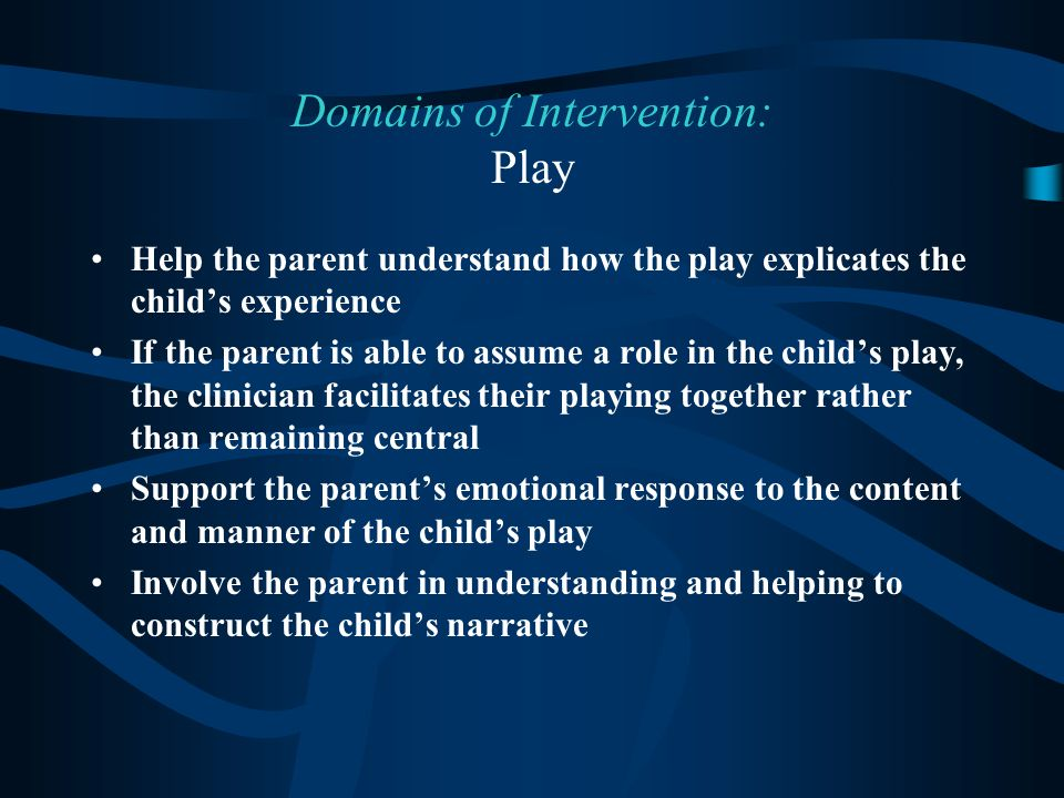 Help the parent understand how the play explicates the child's experience If the parent is able to assume a role in the child's play, the clinician facilitates their playing together rather than remaining central Support the parent's emotional response to the content and manner of the child's play Involve the parent in understanding and helping to construct the child's narrative Domains of Intervention: Play