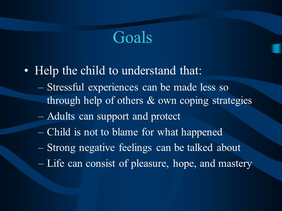 Goals Help the child to understand that: –Stressful experiences can be made less so through help of others & own coping strategies –Adults can support and protect –Child is not to blame for what happened –Strong negative feelings can be talked about –Life can consist of pleasure, hope, and mastery