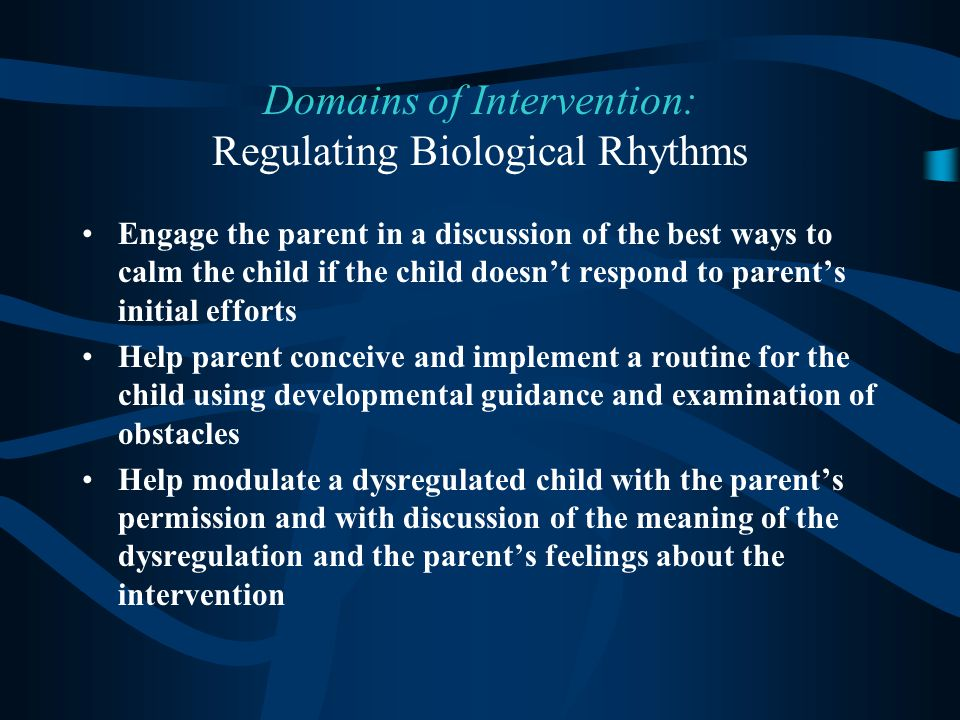 Engage the parent in a discussion of the best ways to calm the child if the child doesn't respond to parent's initial efforts Help parent conceive and implement a routine for the child using developmental guidance and examination of obstacles Help modulate a dysregulated child with the parent's permission and with discussion of the meaning of the dysregulation and the parent's feelings about the intervention Domains of Intervention: Regulating Biological Rhythms