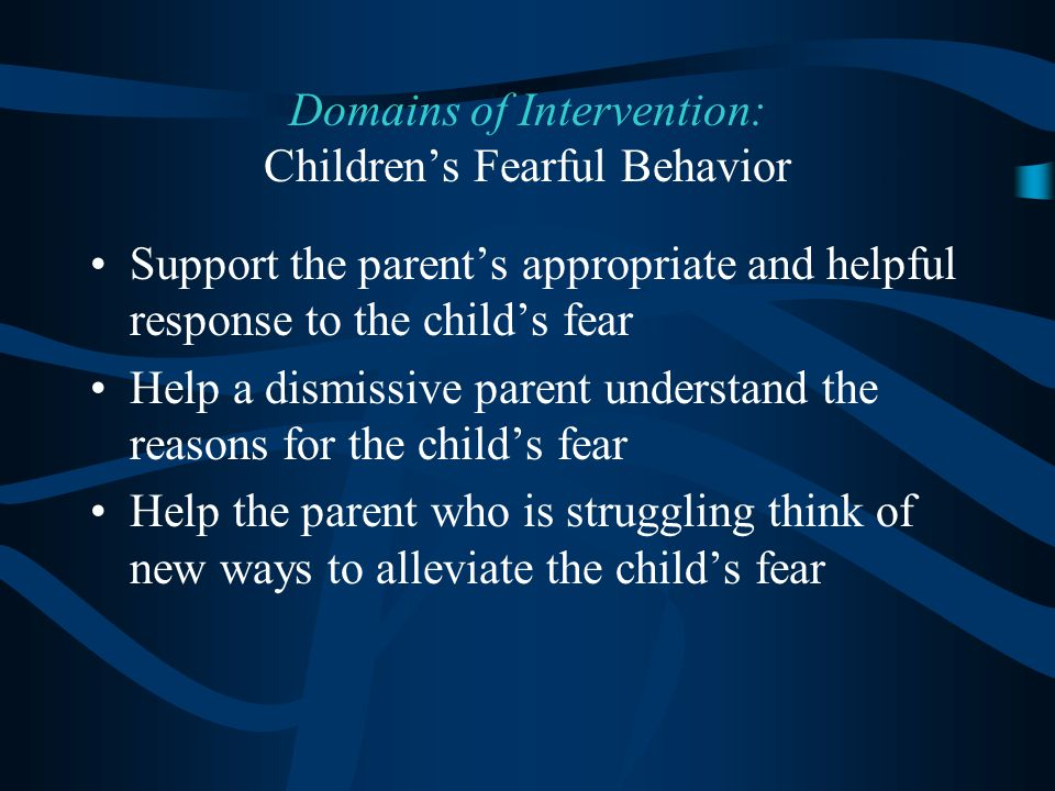 Support the parent's appropriate and helpful response to the child's fear Help a dismissive parent understand the reasons for the child's fear Help the parent who is struggling think of new ways to alleviate the child's fear Domains of Intervention: Children's Fearful Behavior