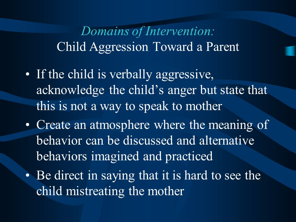 If the child is verbally aggressive, acknowledge the child's anger but state that this is not a way to speak to mother Create an atmosphere where the meaning of behavior can be discussed and alternative behaviors imagined and practiced Be direct in saying that it is hard to see the child mistreating the mother Domains of Intervention: Child Aggression Toward a Parent