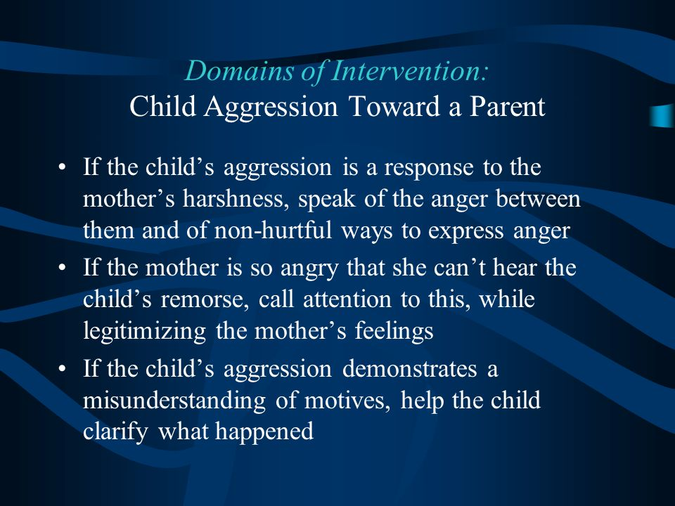 If the child's aggression is a response to the mother's harshness, speak of the anger between them and of non-hurtful ways to express anger If the mot