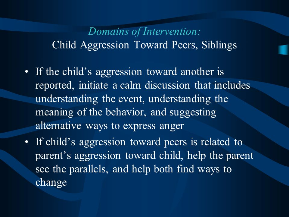 If the child's aggression toward another is reported, initiate a calm discussion that includes understanding the event, understanding the meaning of the behavior, and suggesting alternative ways to express anger If child's aggression toward peers is related to parent's aggression toward child, help the parent see the parallels, and help both find ways to change Domains of Intervention: Child Aggression Toward Peers, Siblings