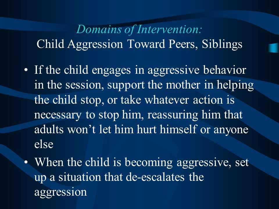 If the child engages in aggressive behavior in the session, support the mother in helping the child stop, or take whatever action is necessary to stop him, reassuring him that adults won't let him hurt himself or anyone else When the child is becoming aggressive, set up a situation that de-escalates the aggression Domains of Intervention: Child Aggression Toward Peers, Siblings