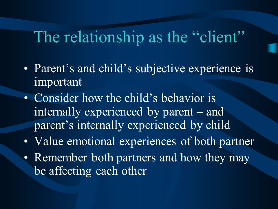 """The relationship as the """"client"""" Parent's and child's subjective experience is important Consider how the child's behavior is internally experienced b"""
