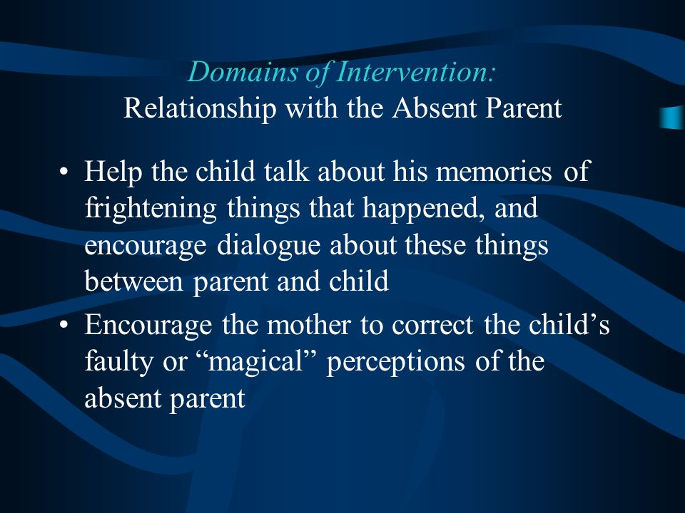 Help the child talk about his memories of frightening things that happened, and encourage dialogue about these things between parent and child Encourage the mother to correct the child's faulty or magical perceptions of the absent parent Domains of Intervention: Relationship with the Absent Parent
