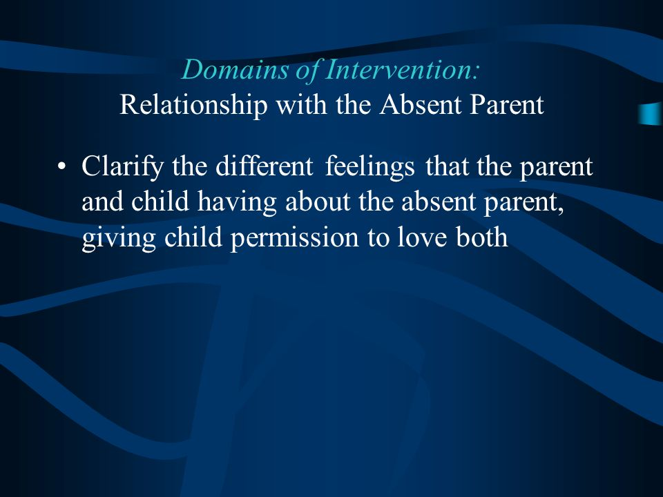 Clarify the different feelings that the parent and child having about the absent parent, giving child permission to love both Domains of Intervention: Relationship with the Absent Parent