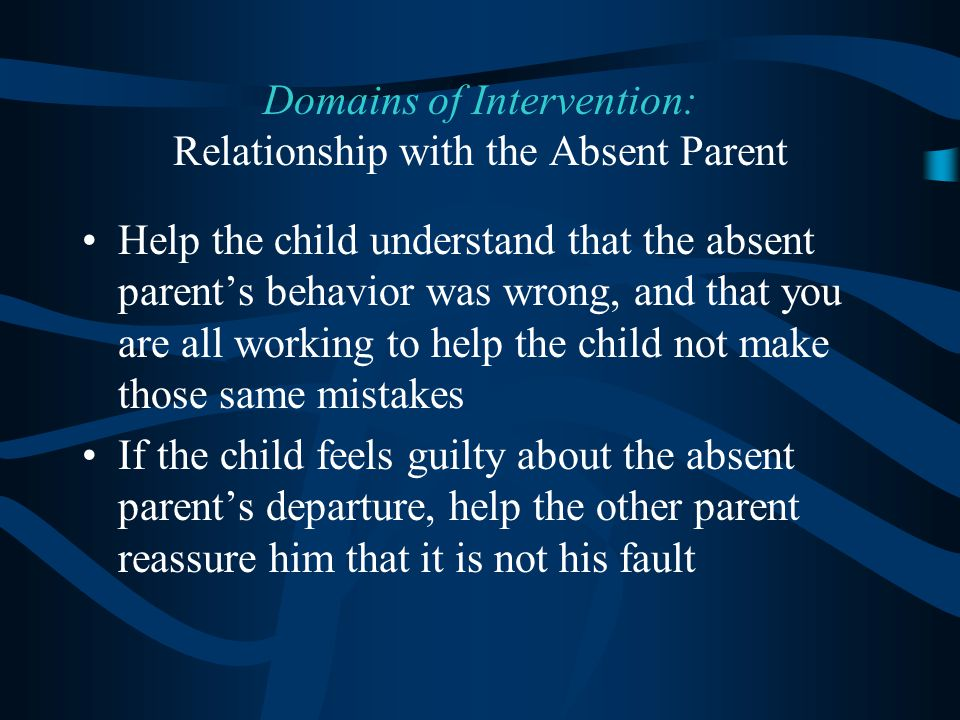 Help the child understand that the absent parent's behavior was wrong, and that you are all working to help the child not make those same mistakes If the child feels guilty about the absent parent's departure, help the other parent reassure him that it is not his fault Domains of Intervention: Relationship with the Absent Parent