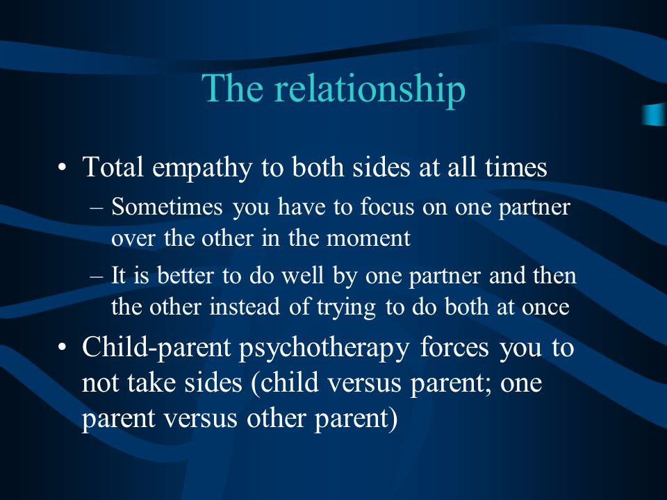 The relationship Total empathy to both sides at all times –Sometimes you have to focus on one partner over the other in the moment –It is better to do well by one partner and then the other instead of trying to do both at once Child-parent psychotherapy forces you to not take sides (child versus parent; one parent versus other parent)