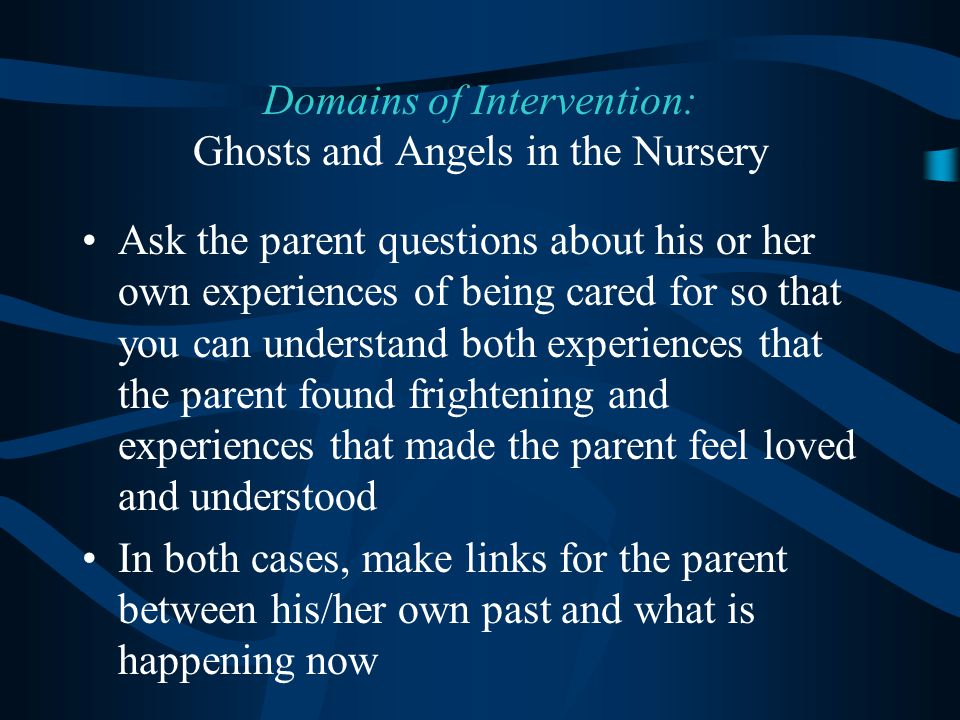 Ask the parent questions about his or her own experiences of being cared for so that you can understand both experiences that the parent found frightening and experiences that made the parent feel loved and understood In both cases, make links for the parent between his/her own past and what is happening now Domains of Intervention: Ghosts and Angels in the Nursery