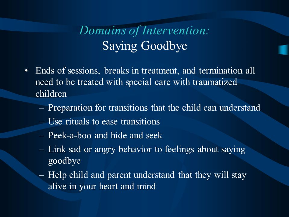 Ends of sessions, breaks in treatment, and termination all need to be treated with special care with traumatized children –Preparation for transitions