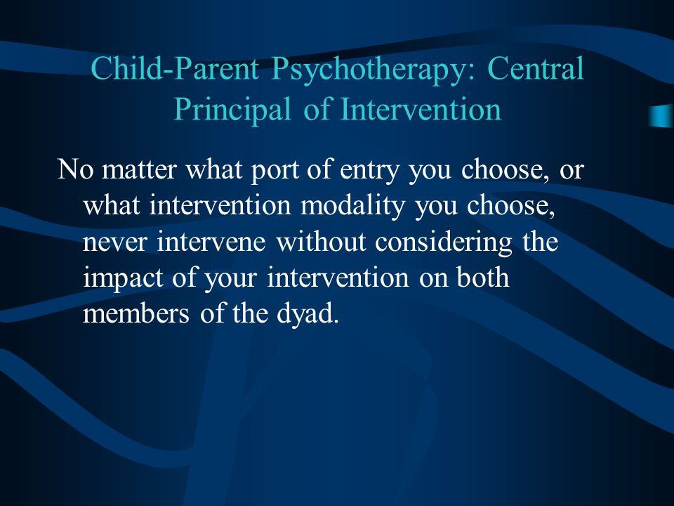 Child-Parent Psychotherapy: Central Principal of Intervention No matter what port of entry you choose, or what intervention modality you choose, never