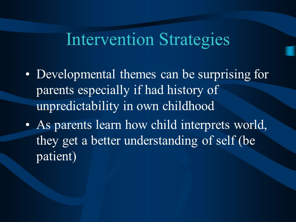 Intervention Strategies Developmental themes can be surprising for parents especially if had history of unpredictability in own childhood As parents learn how child interprets world, they get a better understanding of self (be patient)