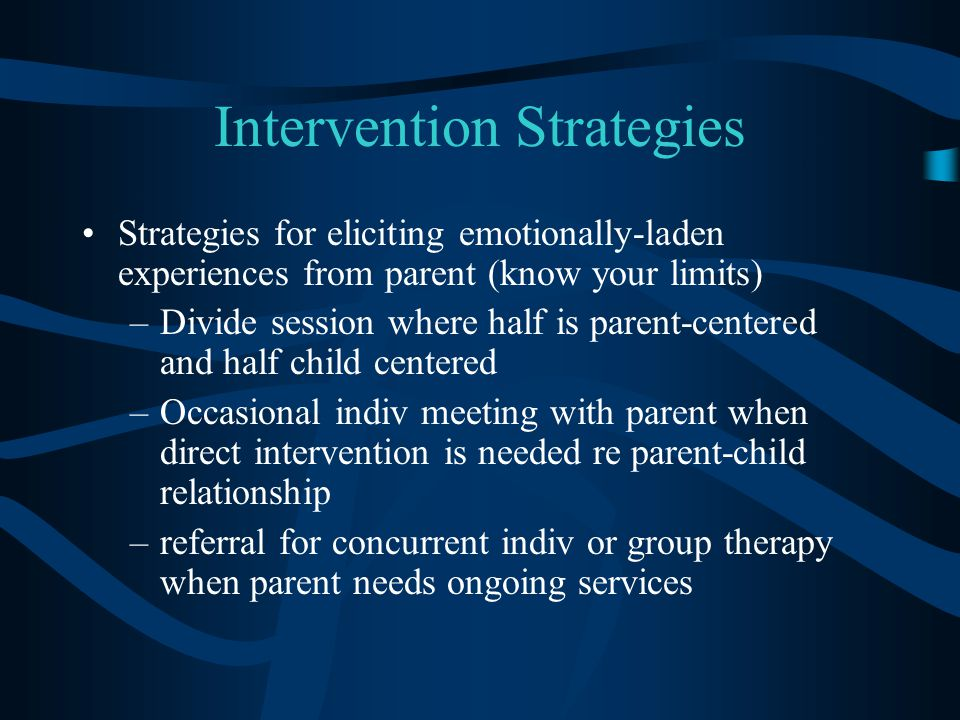 Intervention Strategies Strategies for eliciting emotionally-laden experiences from parent (know your limits) –Divide session where half is parent-cen