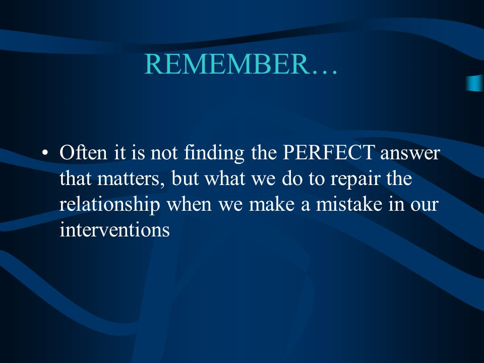 REMEMBER… Often it is not finding the PERFECT answer that matters, but what we do to repair the relationship when we make a mistake in our interventio