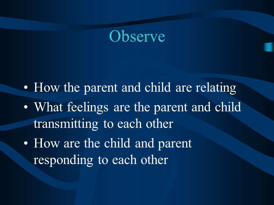 Observe How the parent and child are relating What feelings are the parent and child transmitting to each other How are the child and parent respondin