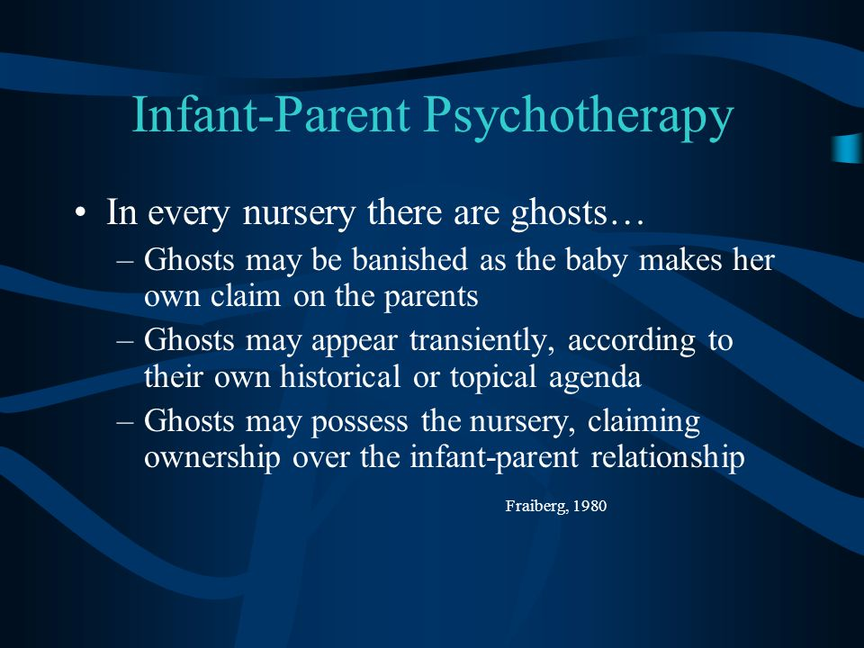 Infant-Parent Psychotherapy In every nursery there are ghosts… –Ghosts may be banished as the baby makes her own claim on the parents –Ghosts may appear transiently, according to their own historical or topical agenda –Ghosts may possess the nursery, claiming ownership over the infant-parent relationship Fraiberg, 1980