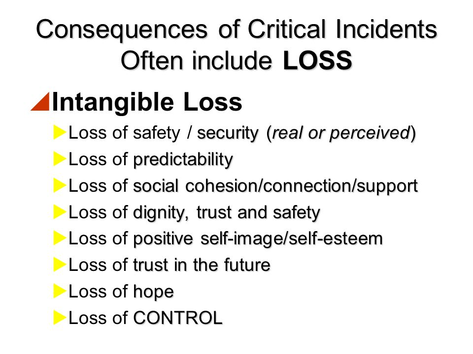 Consequences of Critical Incidents Often include LOSS  Tangible Loss  Loss of loved ones  Loss of home  Loss of material goods  Loss of employmen