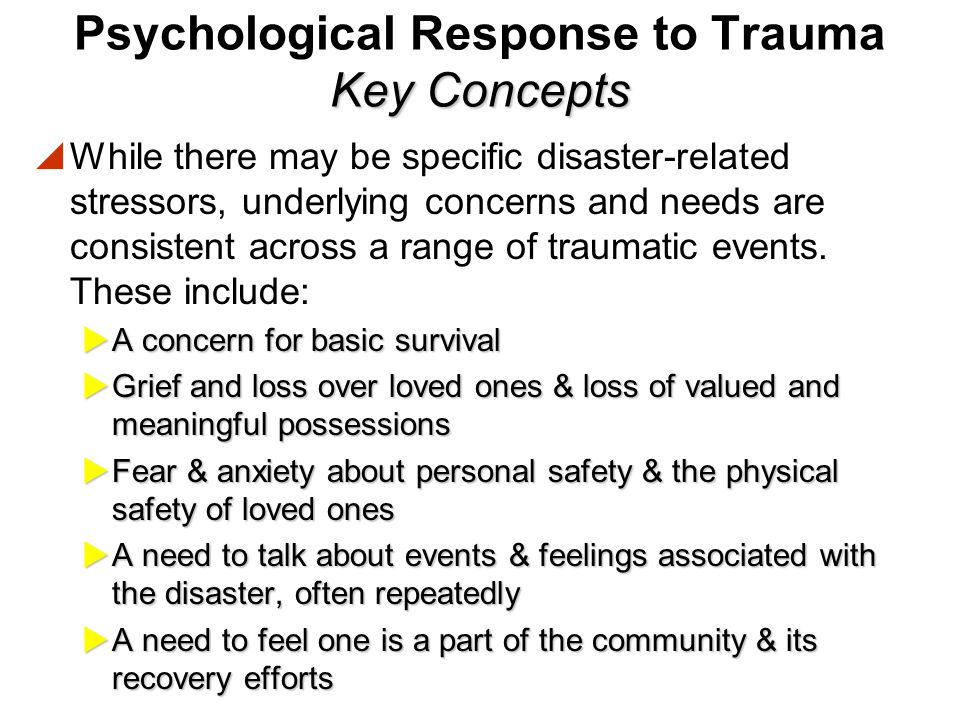Key Concepts Psychological Response to Trauma Key Concepts  Experience has shown that:  Survivors respond to active, genuine interest & concern.  S