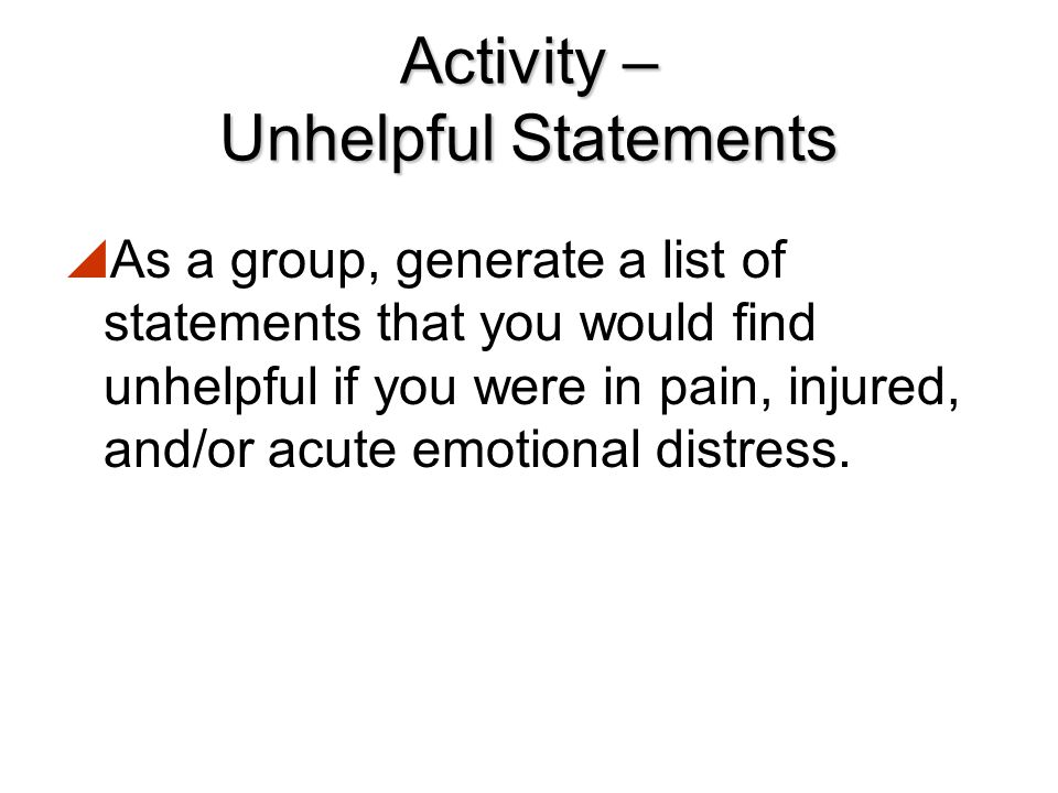 Activity – Supportive Statements  As a group, generate a list of supportive statements that you would find helpful if you were in pain, injured, and/