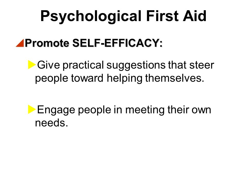 Psychological First Aid  Promote CONNECTEDNESS:  Help people contact friends and loved ones.  Keep families together. Keep children with parents or
