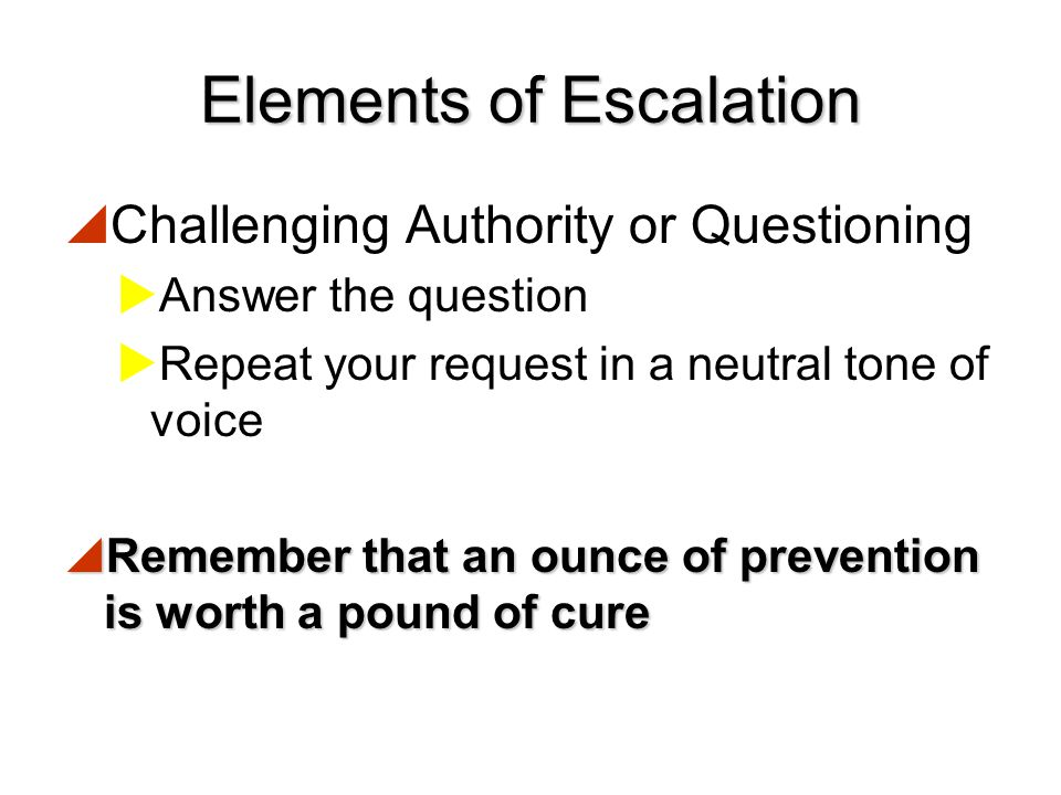 Elements of Escalation  Challenging authority or questioning  Refusal to follow directions  Loss of control, becoming verbally agitated  Becoming