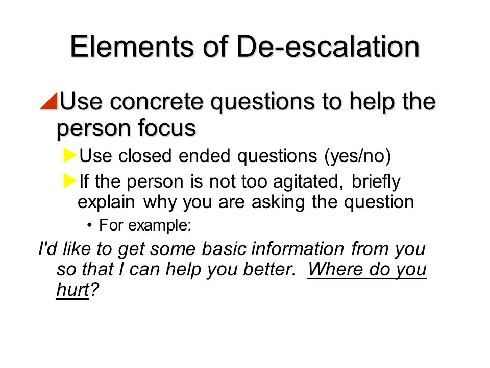 Elements of De-escalation  Establish a relationship  Introduce yourself if they do not know you  Ask the person what they would like to be called 